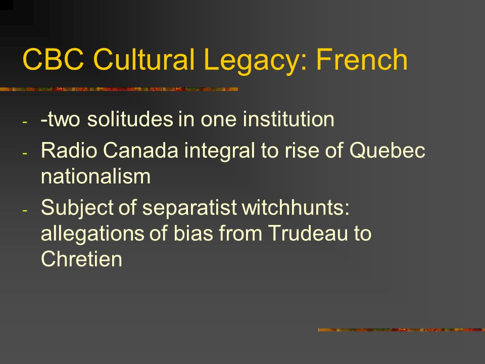 CBC Cultural Legacy: French - -two solitudes in one institution - Radio Canada integral to rise of Quebec nationalism - Subject of separatist witchhun