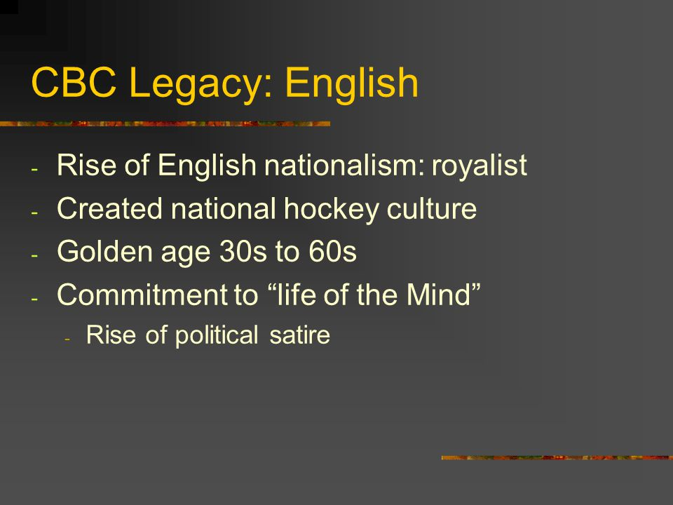 CBC Legacy: English - Rise of English nationalism: royalist - Created national hockey culture - Golden age 30s to 60s - Commitment to life of the Mind