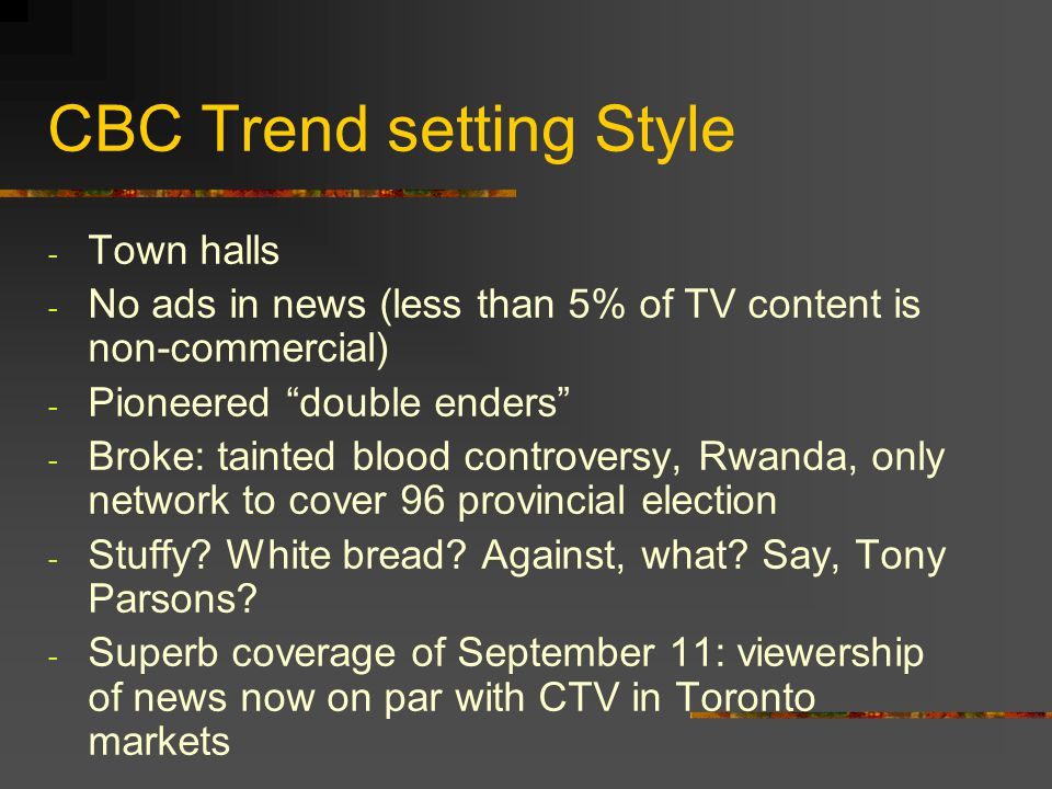 CBC Trend setting Style - Town halls - No ads in news (less than 5% of TV content is non-commercial) - Pioneered double enders - Broke: tainted blood
