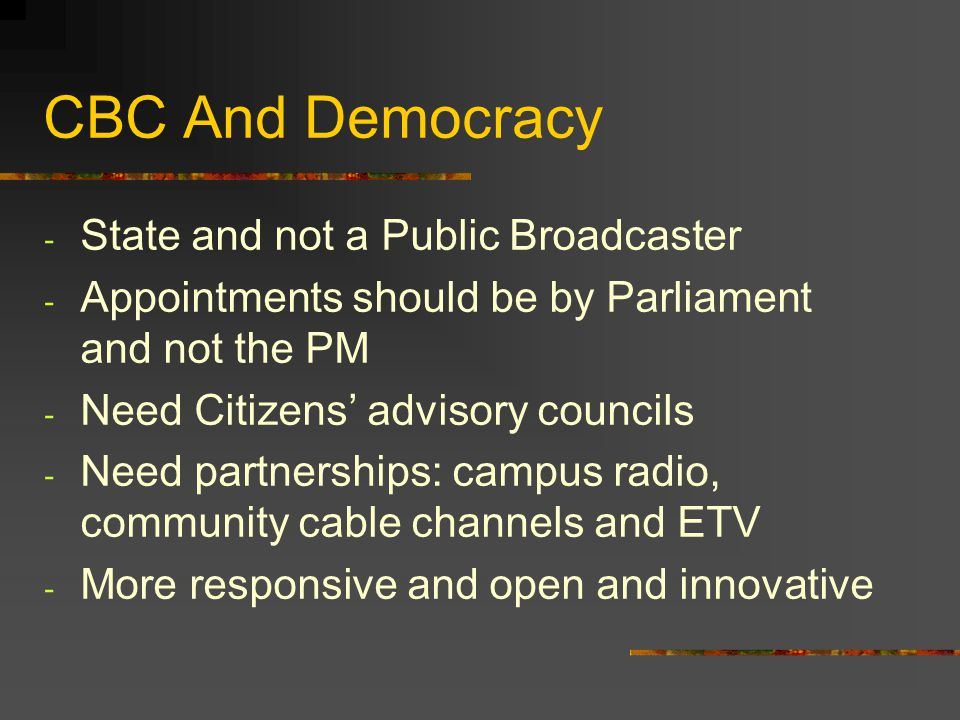 CBC And Democracy - State and not a Public Broadcaster - Appointments should be by Parliament and not the PM - Need Citizens advisory councils - Need
