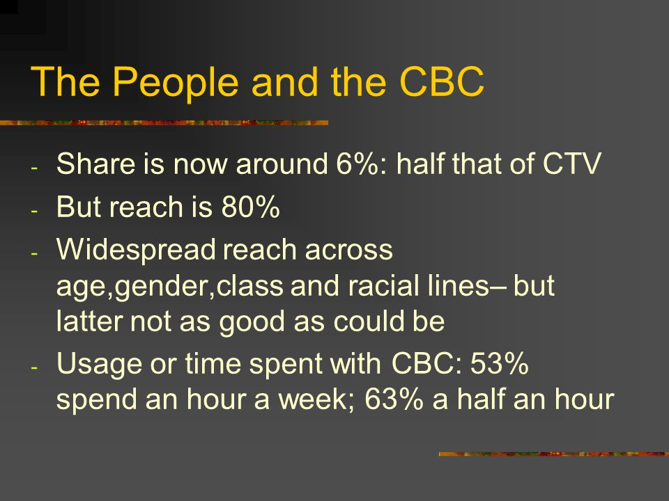 The People and the CBC - Share is now around 6%: half that of CTV - But reach is 80% - Widespread reach across age,gender,class and racial lines– but