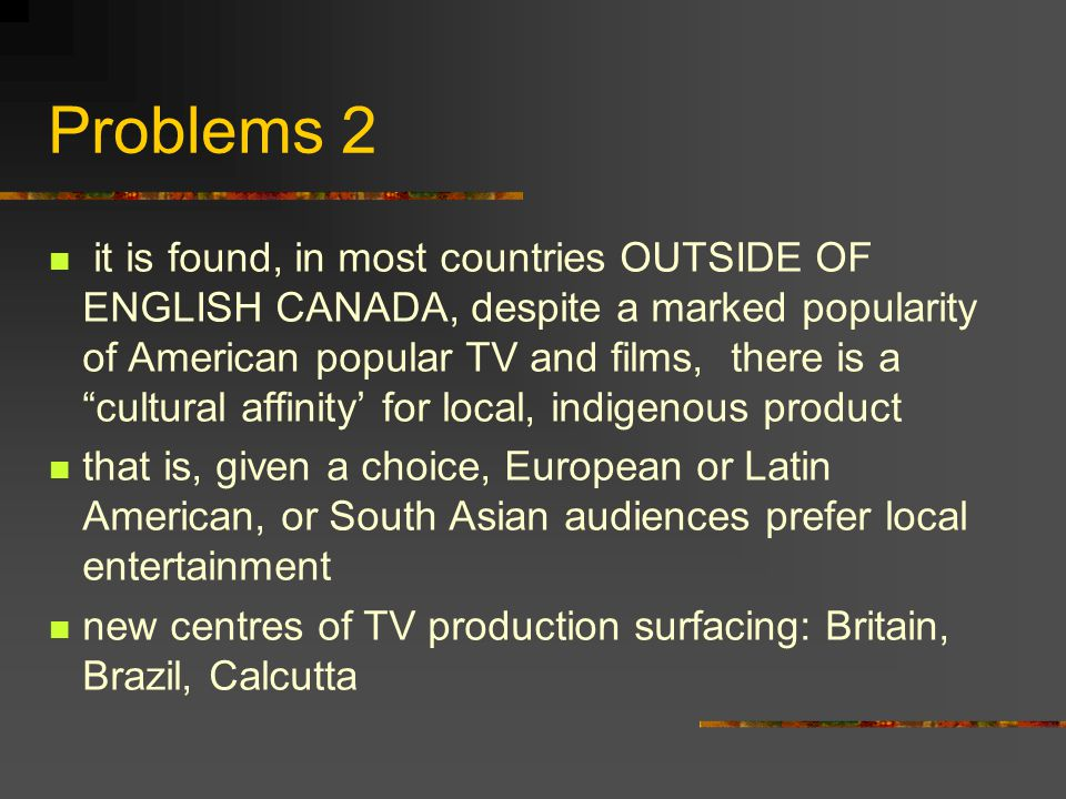 Problems 2 it is found, in most countries OUTSIDE OF ENGLISH CANADA, despite a marked popularity of American popular TV and films, there is a cultural