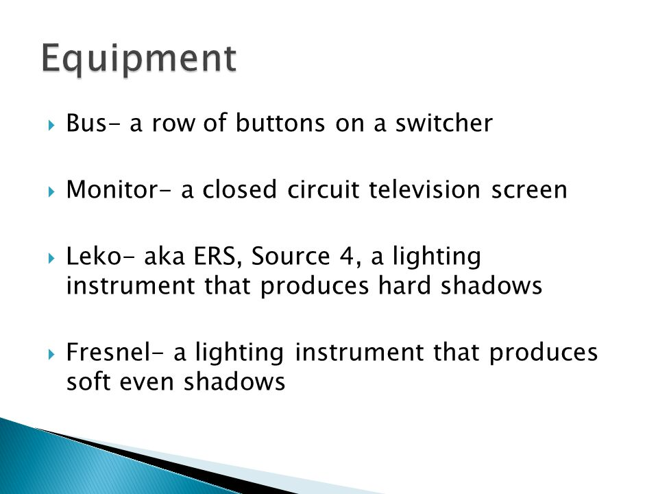 Bus- a row of buttons on a switcher Monitor- a closed circuit television screen Leko- aka ERS, Source 4, a lighting instrument that produces hard shadows Fresnel- a lighting instrument that produces soft even shadows