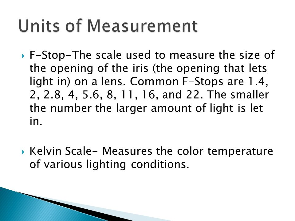 F-Stop-The scale used to measure the size of the opening of the iris (the opening that lets light in) on a lens.