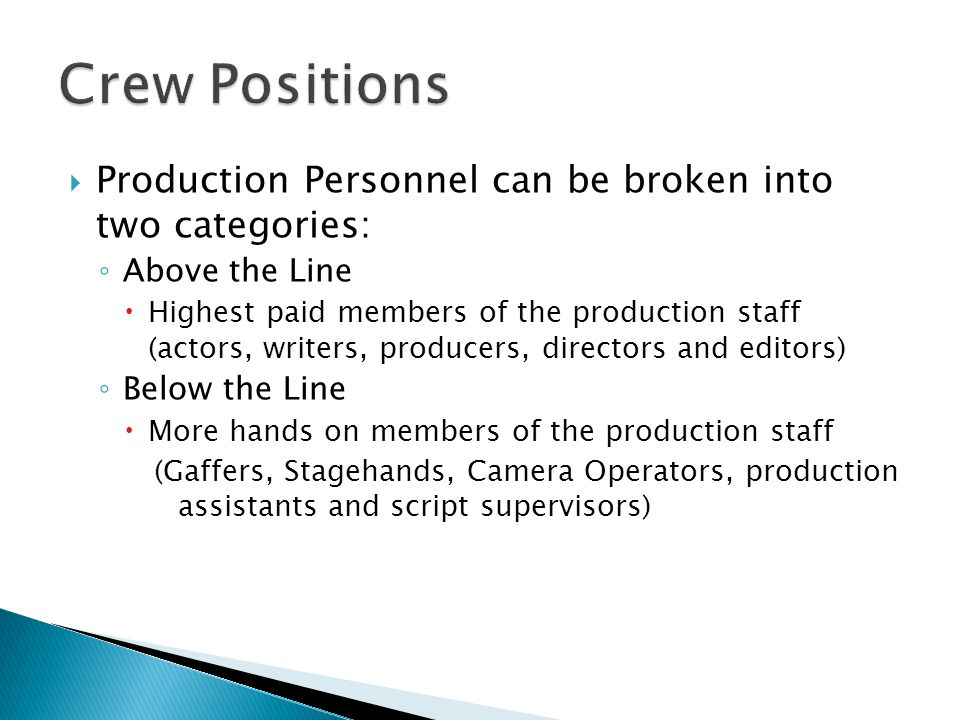 Production Personnel can be broken into two categories: Above the Line Highest paid members of the production staff (actors, writers, producers, directors and editors) Below the Line More hands on members of the production staff (Gaffers, Stagehands, Camera Operators, production assistants and script supervisors)