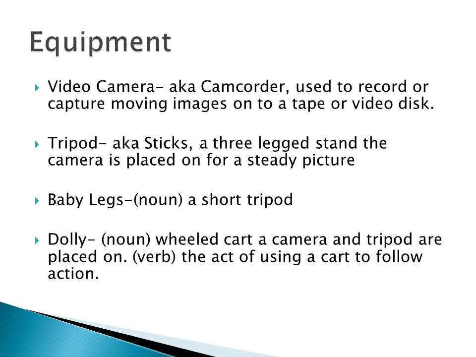 Video Camera- aka Camcorder, used to record or capture moving images on to a tape or video disk.