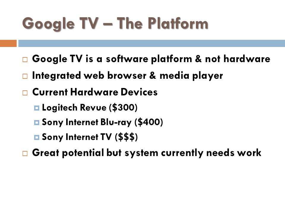 Google TV – The Platform Google TV is a software platform & not hardware Integrated web browser & media player Current Hardware Devices Logitech Revue ($300) Sony Internet Blu-ray ($400) Sony Internet TV ($$$) Great potential but system currently needs work