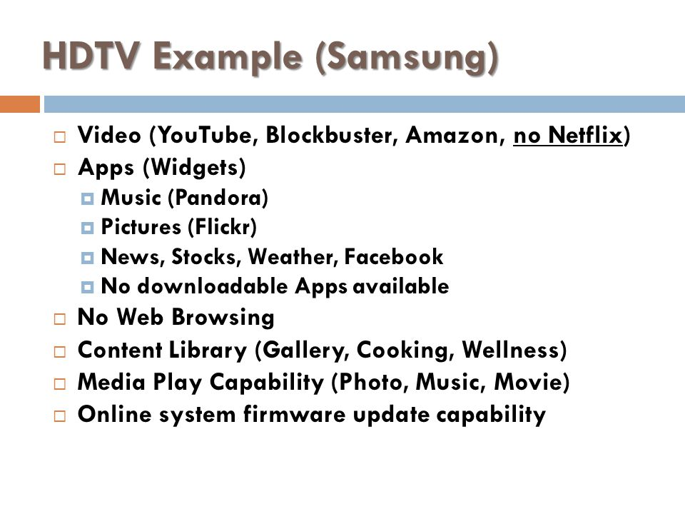 HDTV Example (Samsung) Video (YouTube, Blockbuster, Amazon, no Netflix) Apps (Widgets) Music (Pandora) Pictures (Flickr) News, Stocks, Weather, Facebook No downloadable Apps available No Web Browsing Content Library (Gallery, Cooking, Wellness) Media Play Capability (Photo, Music, Movie) Online system firmware update capability