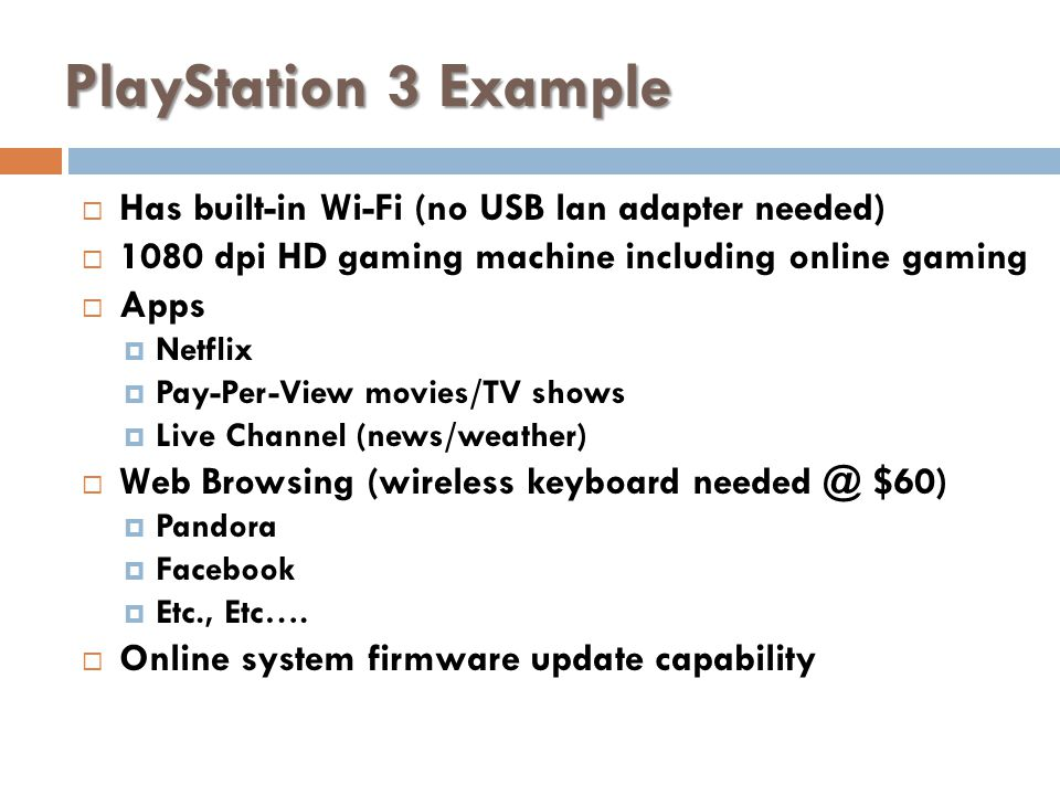PlayStation 3 Example Has built-in Wi-Fi (no USB lan adapter needed) 1080 dpi HD gaming machine including online gaming Apps Netflix Pay-Per-View movies/TV shows Live Channel (news/weather) Web Browsing (wireless keyboard needed @ $60) Pandora Facebook Etc., Etc….