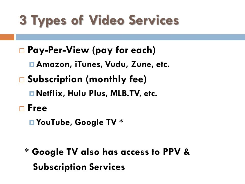3 Types of Video Services Pay-Per-View (pay for each) Amazon, iTunes, Vudu, Zune, etc.