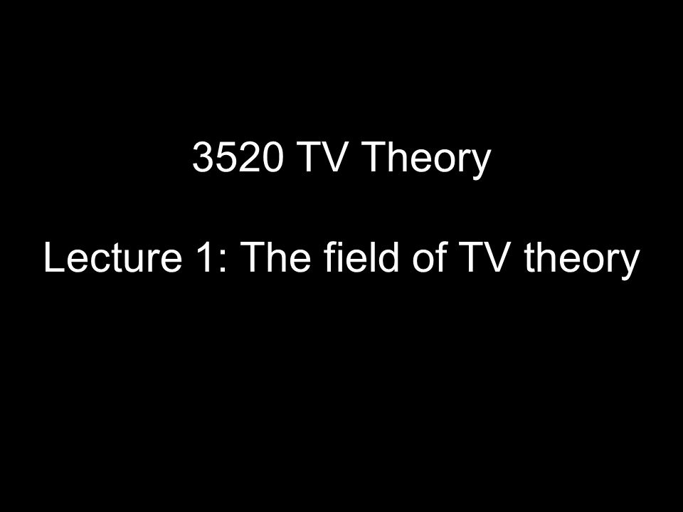 3520 TV Theory Lecture 1: The field of TV theory