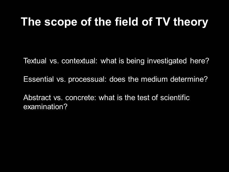 The scope of the field of TV theory Textual vs. contextual: what is being investigated here.