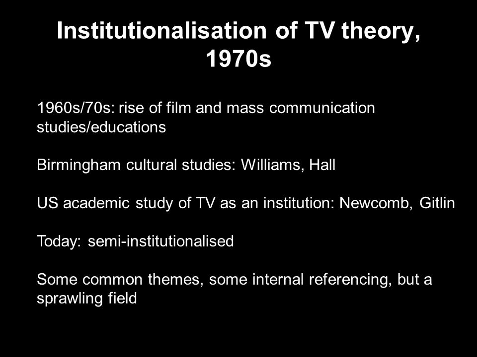Institutionalisation of TV theory, 1970s 1960s/70s: rise of film and mass communication studies/educations Birmingham cultural studies: Williams, Hall US academic study of TV as an institution: Newcomb, Gitlin Today: semi-institutionalised Some common themes, some internal referencing, but a sprawling field