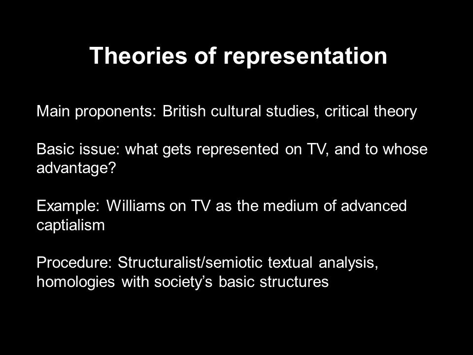 Theories of representation Main proponents: British cultural studies, critical theory Basic issue: what gets represented on TV, and to whose advantage.