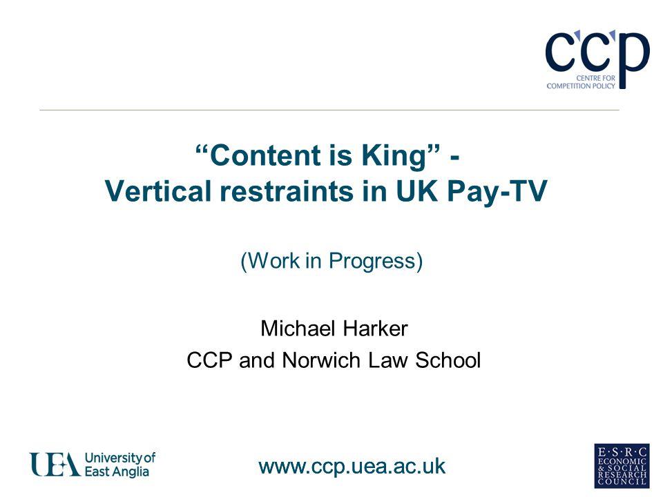 www.ccp.uea.ac.uk Content is King - Vertical restraints in UK Pay-TV (Work in Progress) Michael Harker CCP and Norwich Law School www.ccp.uea.ac.uk