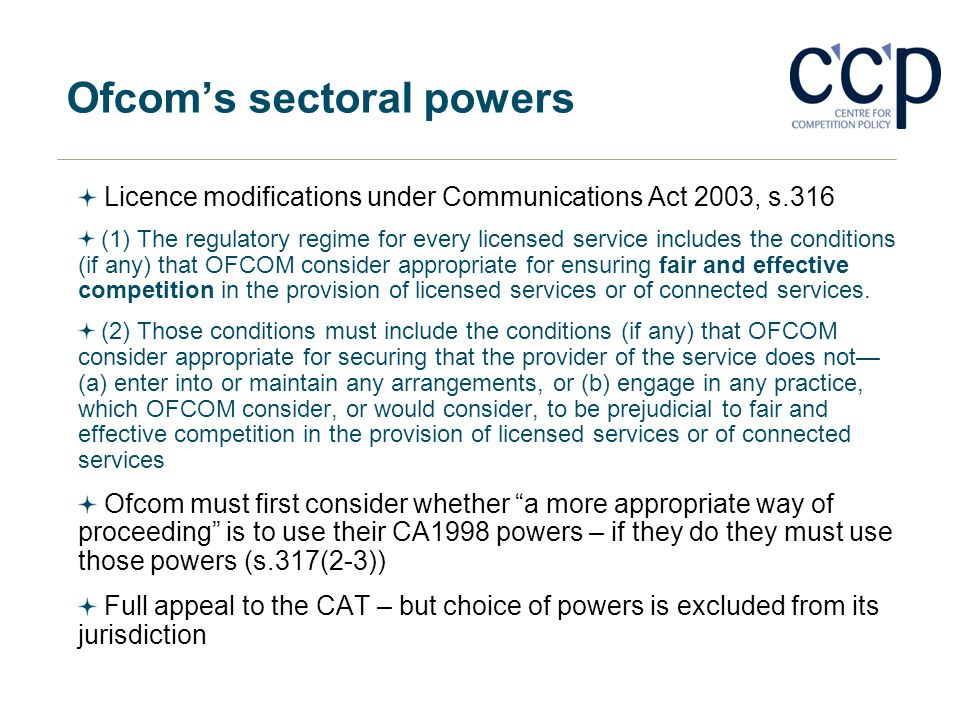 Ofcoms sectoral powers Licence modifications under Communications Act 2003, s.316 (1) The regulatory regime for every licensed service includes the co