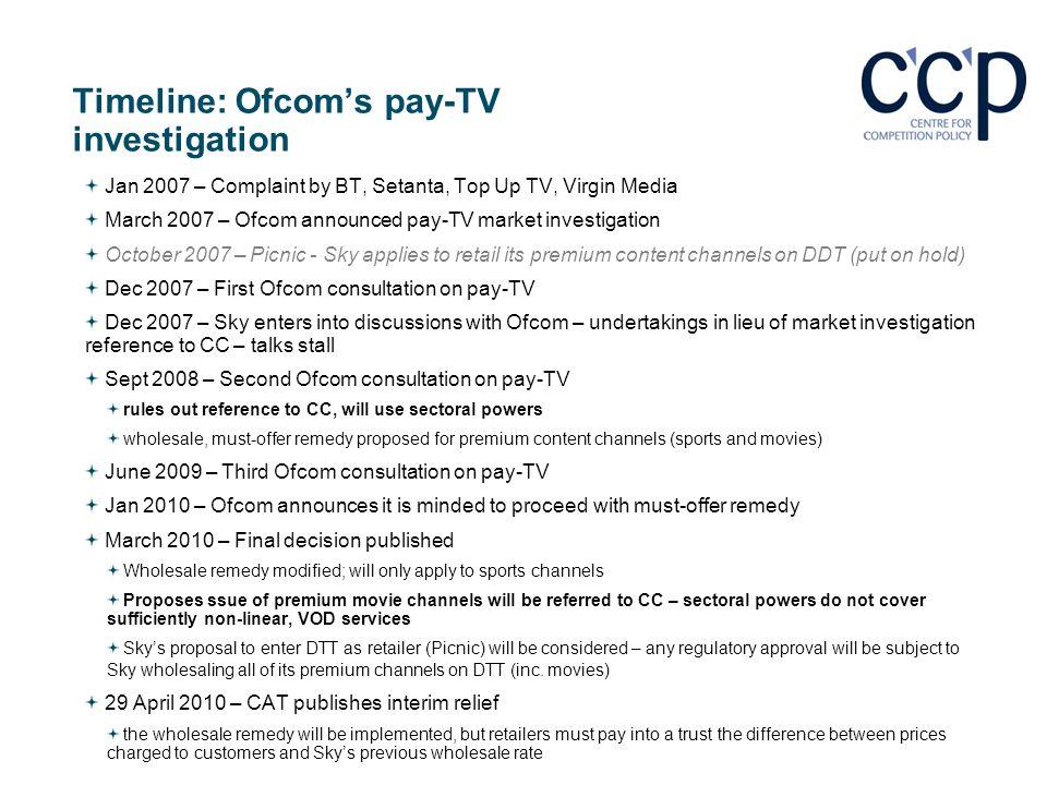 Timeline: Ofcoms pay-TV investigation Jan 2007 – Complaint by BT, Setanta, Top Up TV, Virgin Media March 2007 – Ofcom announced pay-TV market investig