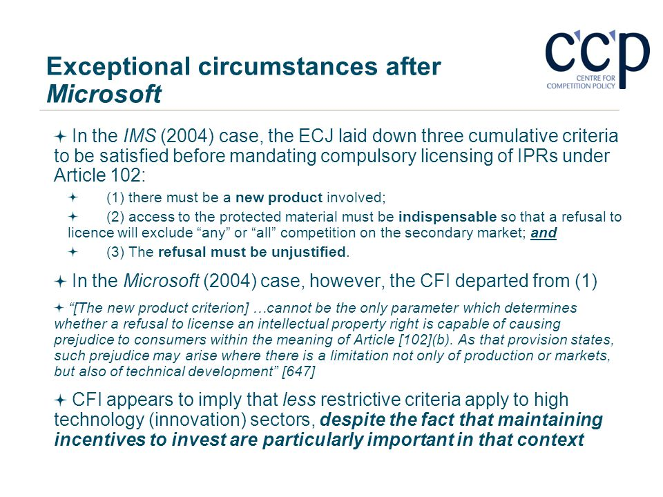 Exceptional circumstances after Microsoft In the IMS (2004) case, the ECJ laid down three cumulative criteria to be satisfied before mandating compuls