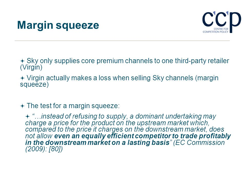 Margin squeeze Sky only supplies core premium channels to one third-party retailer (Virgin) Virgin actually makes a loss when selling Sky channels (ma