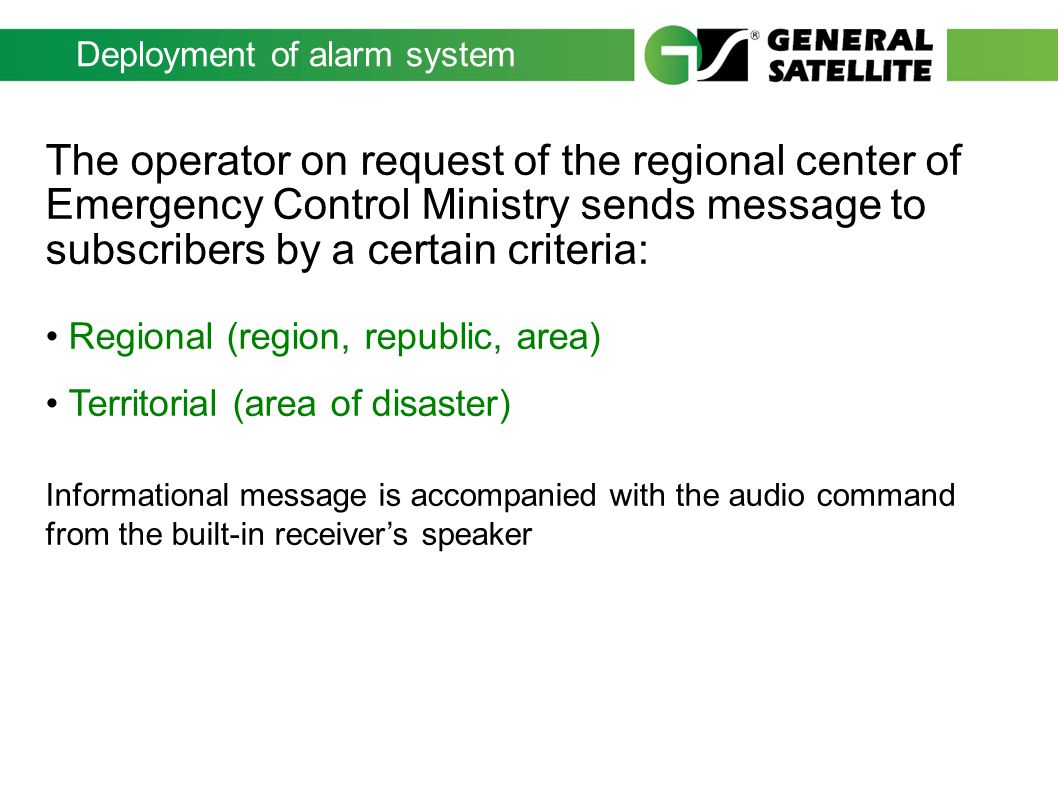 Deployment of alarm system The operator on request of the regional center of Emergency Control Ministry sends message to subscribers by a certain criteria: Regional (region, republic, area) Territorial (area of disaster) Informational message is accompanied with the audio command from the built-in receivers speaker