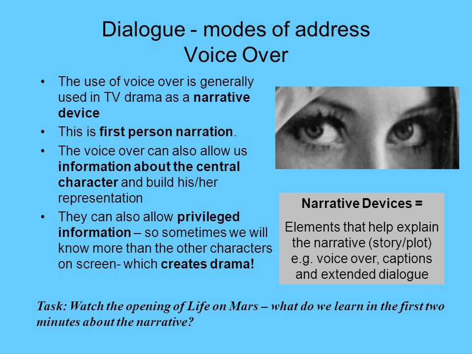 Dialogue - modes of address Voice Over The use of voice over is generally used in TV drama as a narrative device This is first person narration.
