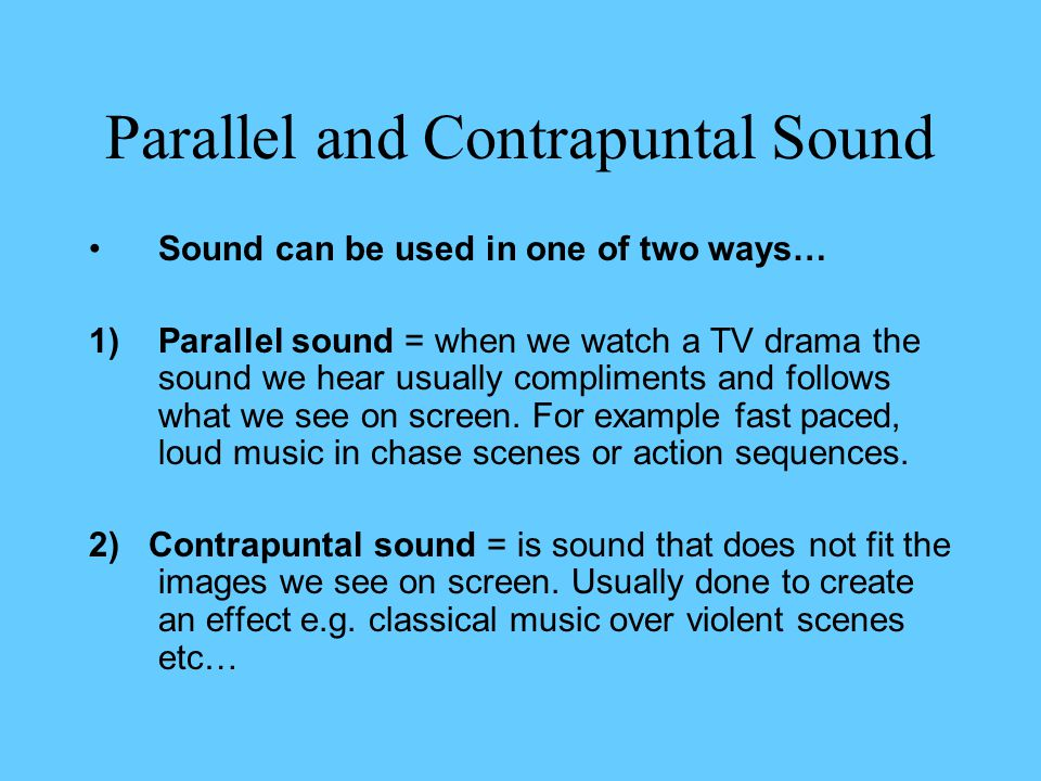 Parallel and Contrapuntal Sound Sound can be used in one of two ways… 1)Parallel sound = when we watch a TV drama the sound we hear usually compliments and follows what we see on screen.