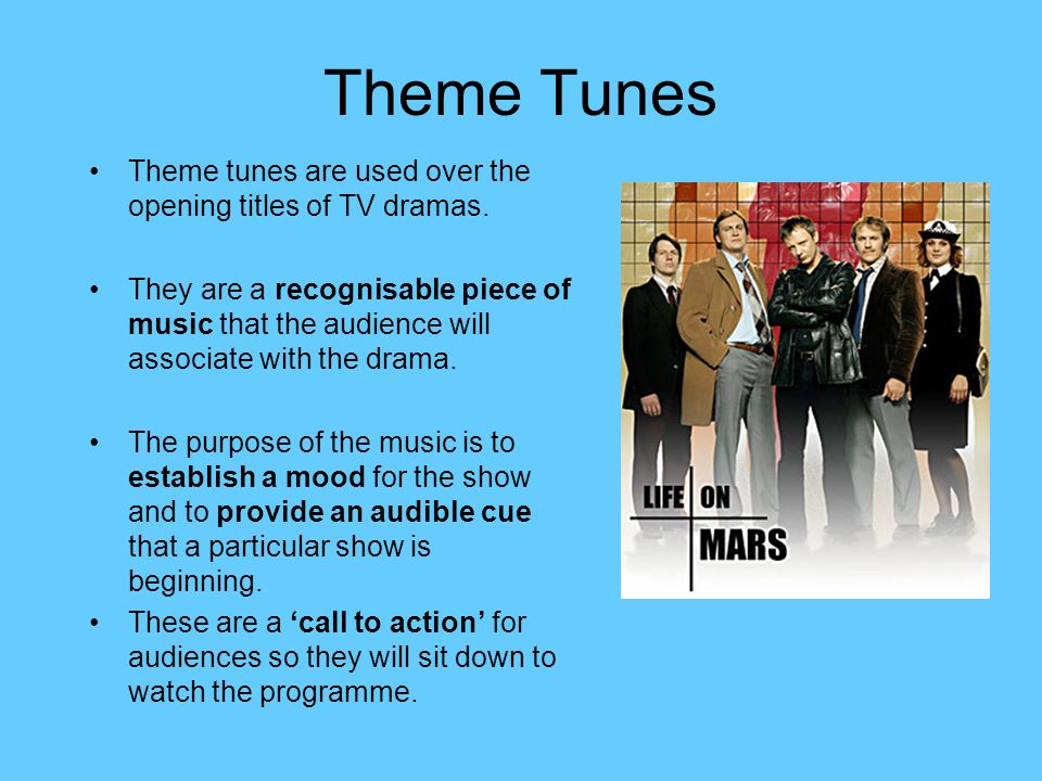 Theme Tunes Theme tunes are used over the opening titles of TV dramas.