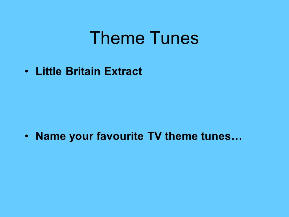Theme Tunes Little Britain Extract Name your favourite TV theme tunes…
