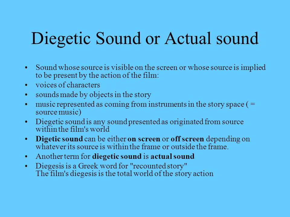 Diegetic Sound or Actual sound Sound whose source is visible on the screen or whose source is implied to be present by the action of the film: voices of characters sounds made by objects in the story music represented as coming from instruments in the story space ( = source music) Diegetic sound is any sound presented as originated from source within the film s world Digetic sound can be either on screen or off screen depending on whatever its source is within the frame or outside the frame.