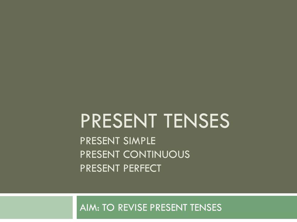 PRESENT TENSES PRESENT SIMPLE PRESENT CONTINUOUS PRESENT PERFECT AIM: TO REVISE PRESENT TENSES