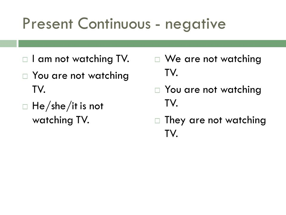 Present Continuous - negative I am not watching TV. You are not watching TV. He/she/it is not watching TV. We are not watching TV. You are not watchin