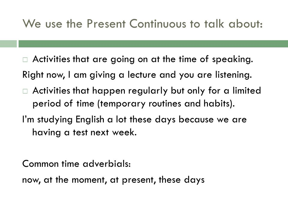We use the Present Continuous to talk about: Activities that are going on at the time of speaking. Right now, I am giving a lecture and you are listen