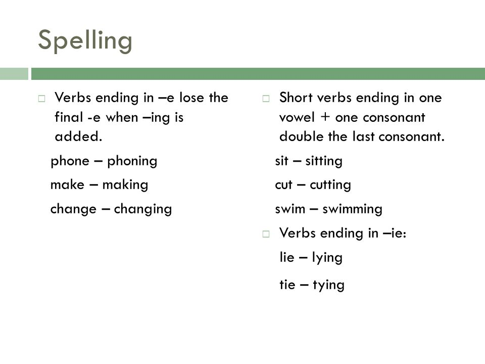 Spelling Verbs ending in –e lose the final -e when –ing is added. phone – phoning make – making change – changing Short verbs ending in one vowel + on