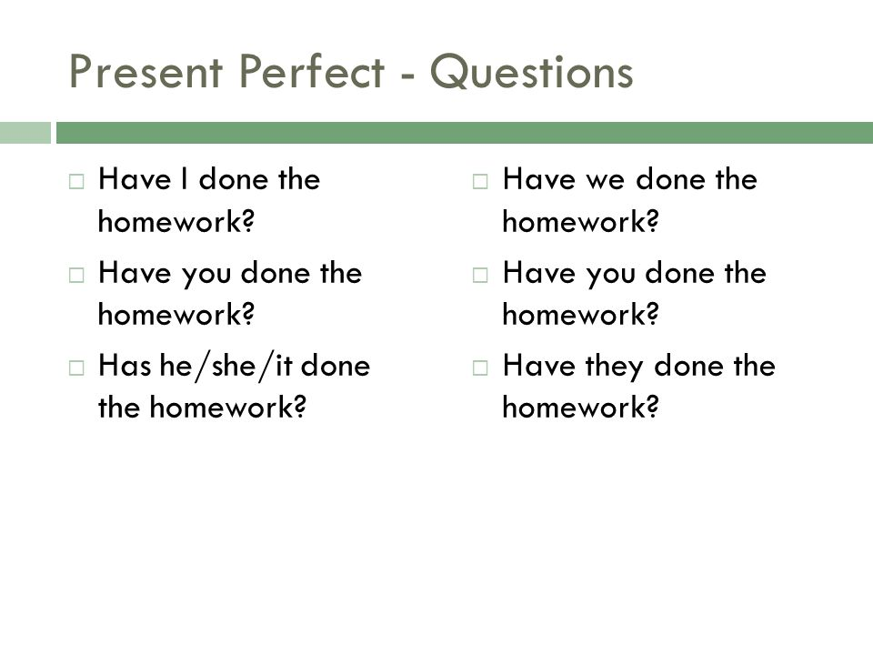 Present Perfect - Questions Have I done the homework? Have you done the homework? Has he/she/it done the homework? Have we done the homework? Have you