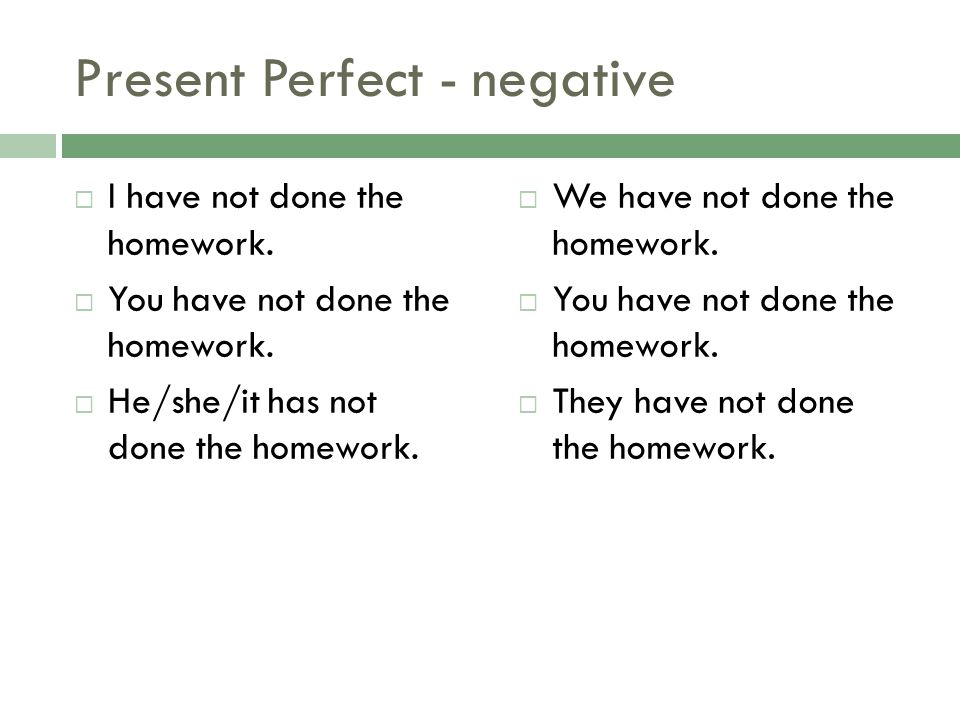Present Perfect - negative I have not done the homework. You have not done the homework. He/she/it has not done the homework. We have not done the hom