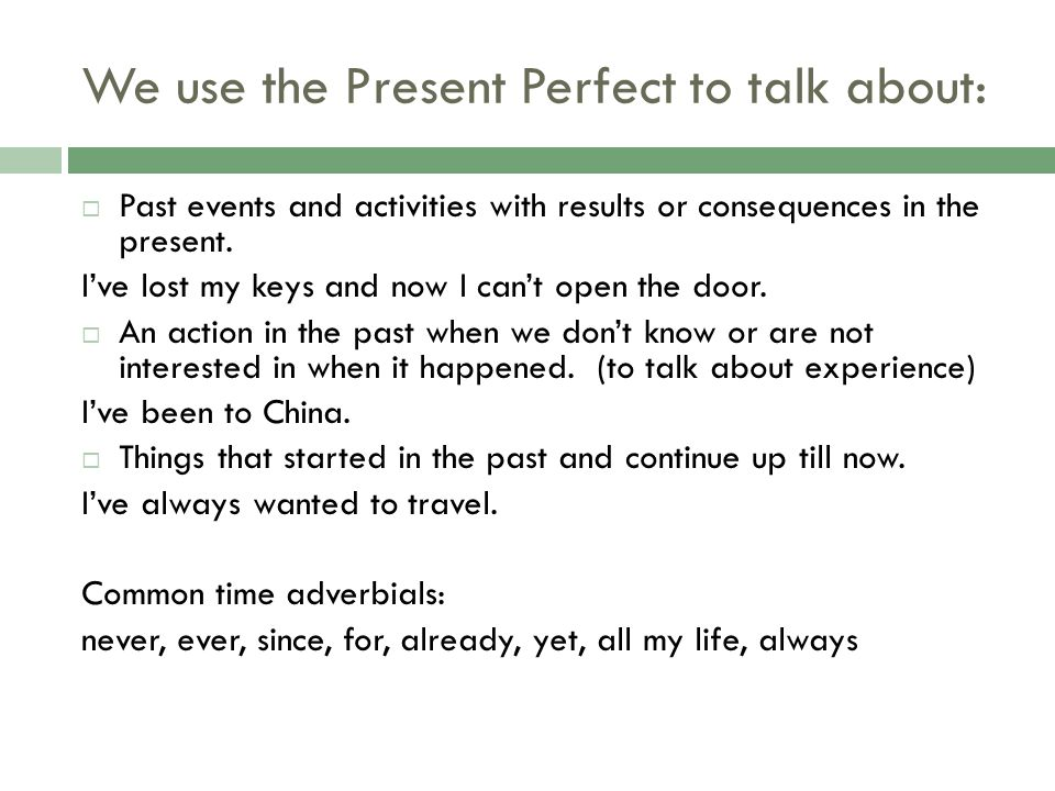 We use the Present Perfect to talk about: Past events and activities with results or consequences in the present. Ive lost my keys and now I cant open