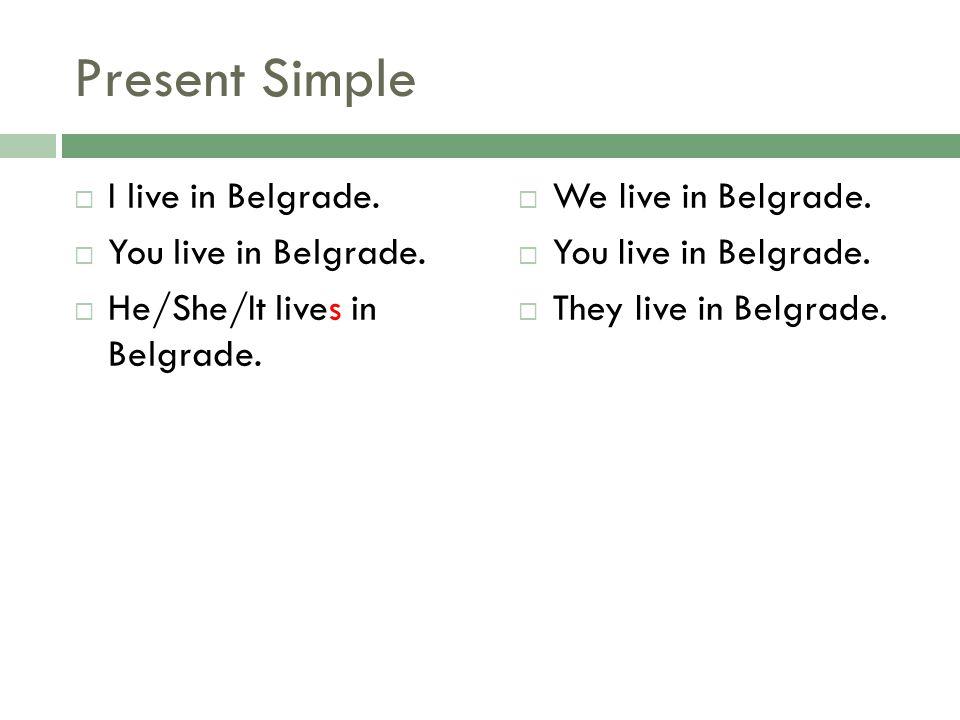 Present Simple I live in Belgrade. You live in Belgrade. He/She/It lives in Belgrade. We live in Belgrade. You live in Belgrade. They live in Belgrade