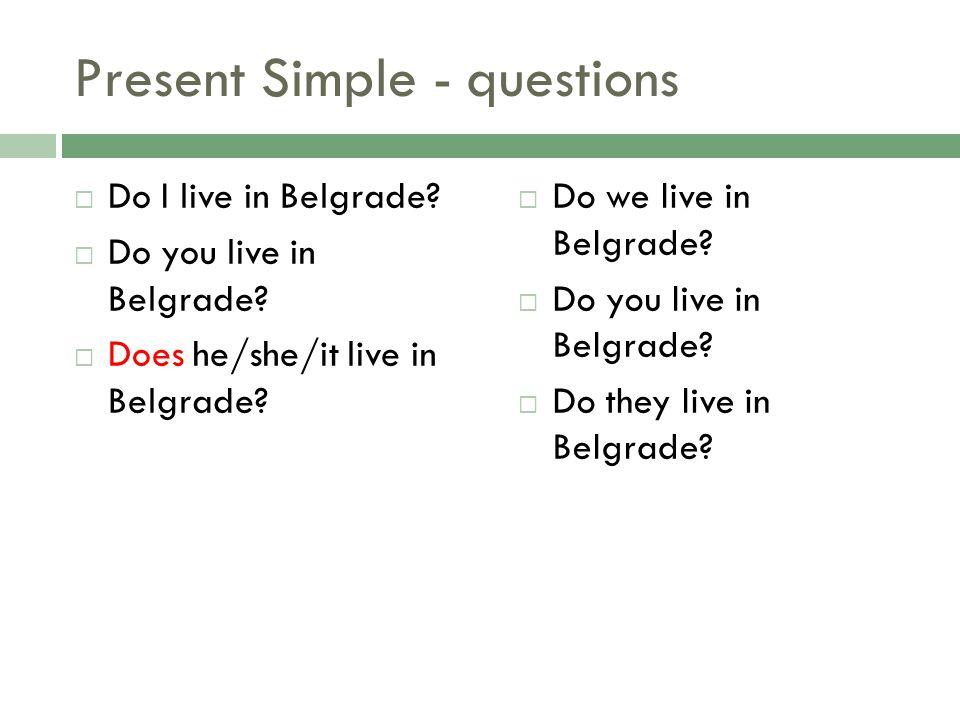 Present Simple - questions Do I live in Belgrade? Do you live in Belgrade? Does he/she/it live in Belgrade? Do we live in Belgrade? Do you live in Bel