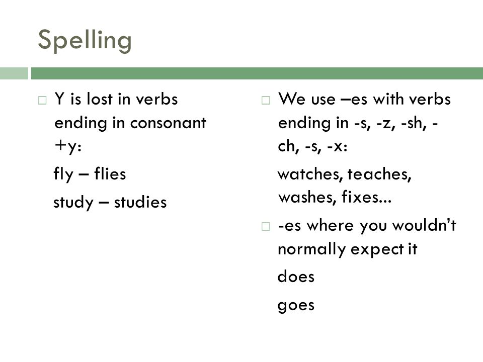 Spelling Y is lost in verbs ending in consonant +y: fly – flies study – studies We use –es with verbs ending in -s, -z, -sh, - ch, -s, -x: watches, te
