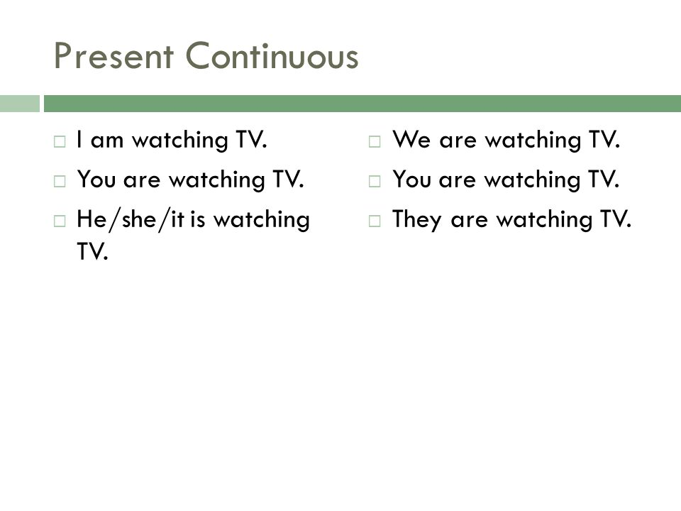 Present Continuous I am watching TV. You are watching TV. He/she/it is watching TV. We are watching TV. You are watching TV. They are watching TV.
