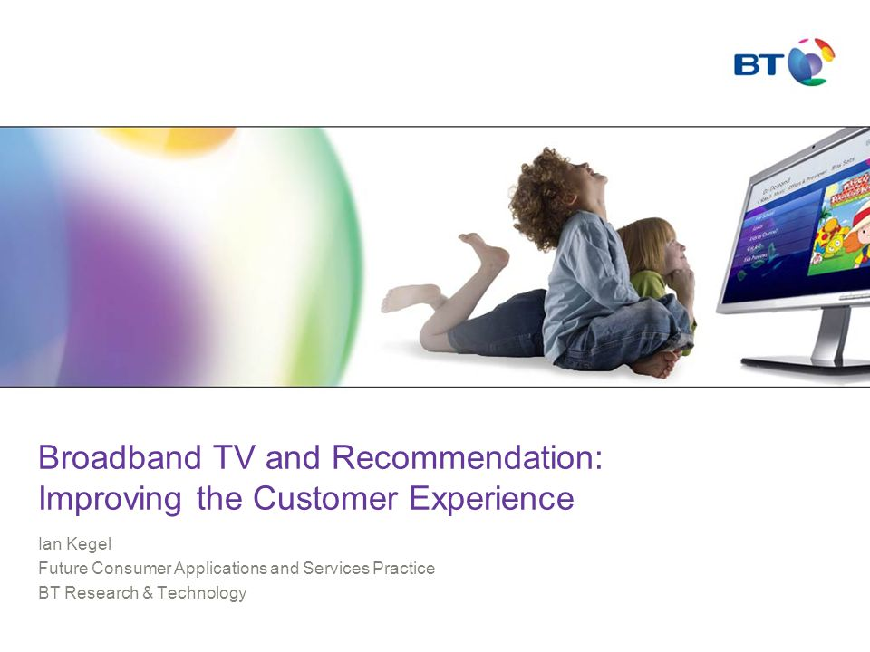 Broadband TV and Recommendation: Improving the Customer Experience Ian Kegel Future Consumer Applications and Services Practice BT Research & Technology