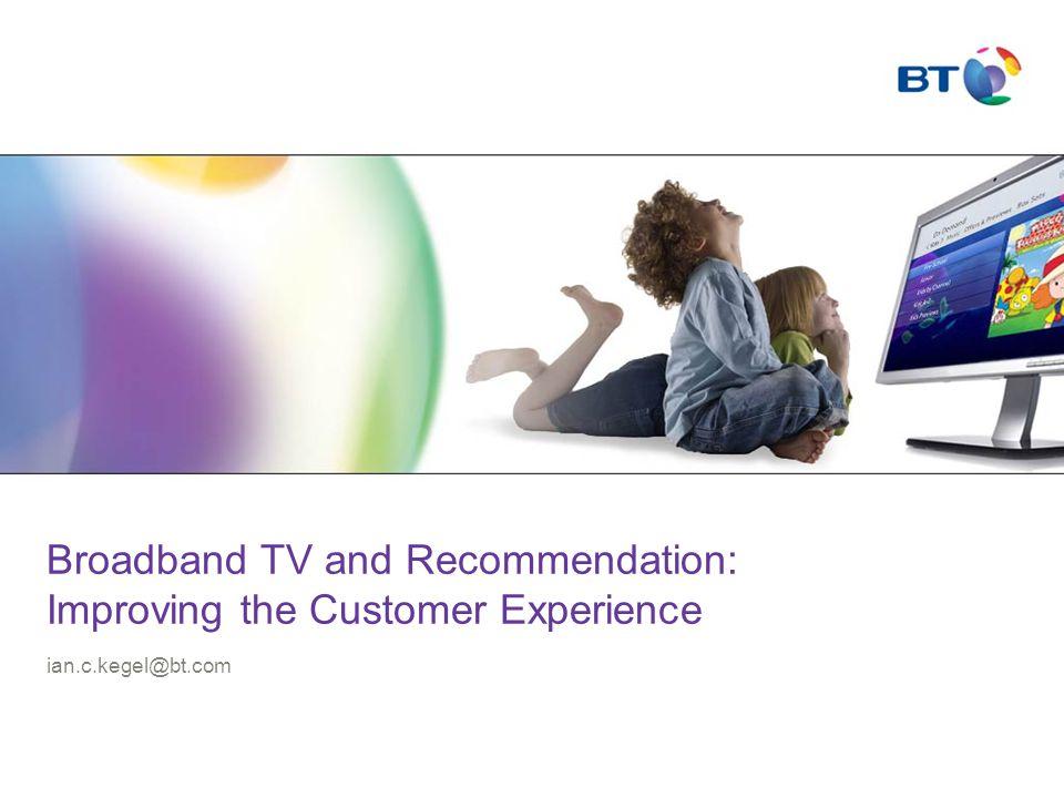 Broadband TV and Recommendation: Improving the Customer Experience ian.c.kegel@bt.com