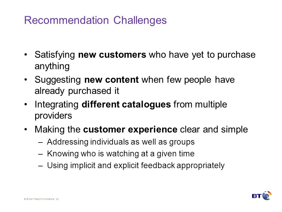 © British Telecommunications plc Recommendation Challenges Satisfying new customers who have yet to purchase anything Suggesting new content when few people have already purchased it Integrating different catalogues from multiple providers Making the customer experience clear and simple –Addressing individuals as well as groups –Knowing who is watching at a given time –Using implicit and explicit feedback appropriately
