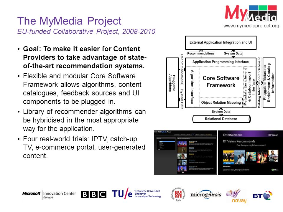 © British Telecommunications plc The MyMedia Project EU-funded Collaborative Project, 2008-2010 www.mymediaproject.org Goal: To make it easier for Content Providers to take advantage of state- of-the-art recommendation systems.