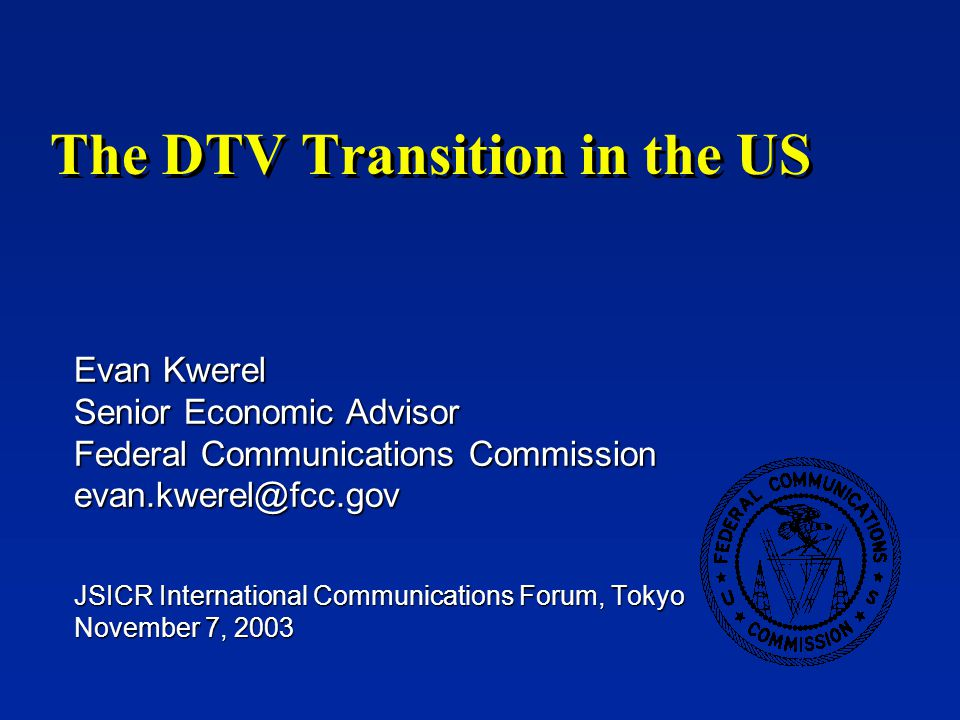 Evan Kwerel The DTV Transition in the US -2- Disclaimer n The opinions expressed in this talk are those of the author and do not necessarily represent the views of the FCC or any other members of its staff