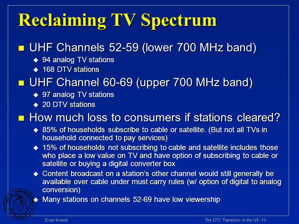 Evan Kwerel The DTV Transition in the US -11- Reclaiming TV Spectrum n UHF Channels 52-59 (lower 700 MHz band) u 94 analog TV stations u 168 DTV stati