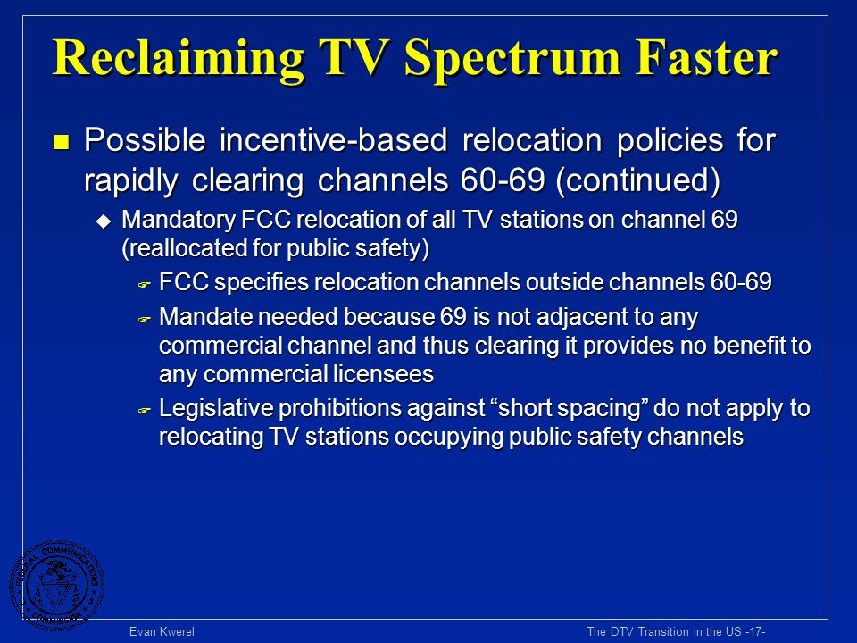 Evan Kwerel The DTV Transition in the US -17- Reclaiming TV Spectrum Faster n Possible incentive-based relocation policies for rapidly clearing channe