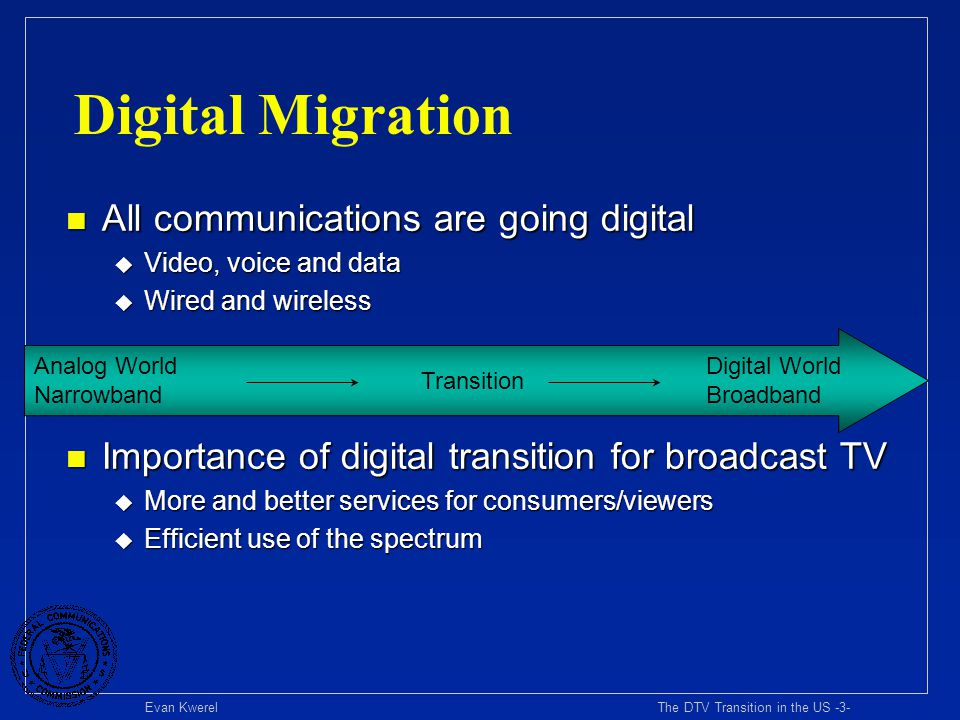 Evan Kwerel The DTV Transition in the US -3- Digital Migration n All communications are going digital u Video, voice and data u Wired and wireless n I