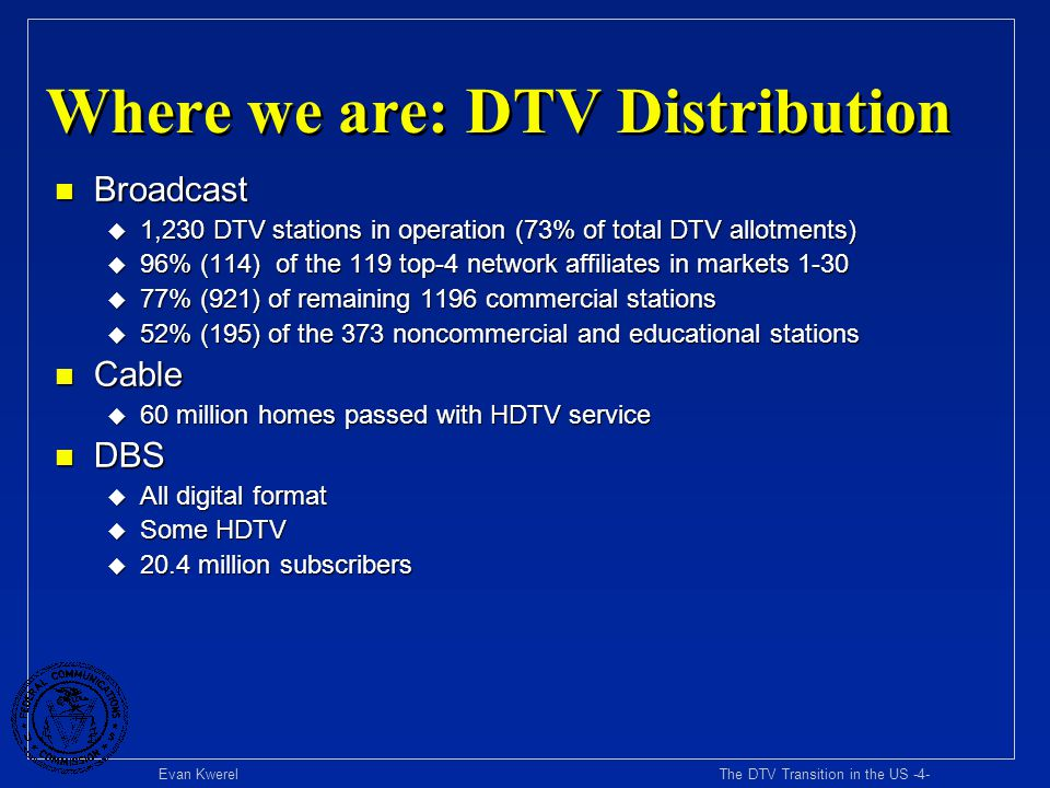 Evan Kwerel The DTV Transition in the US -5- Where We Are: DTV Content n High definition u Increasing HD content u Broadcast prime-time F All major networks (Fox just committed) u Cable and satellite networks F Sports (e.g., ESPN) F Movies (e.g., HBO, Showtime) F Original content (e.g., Discovery) n Multicasting u Some innovative broadcast DTV multicasting (e.g.