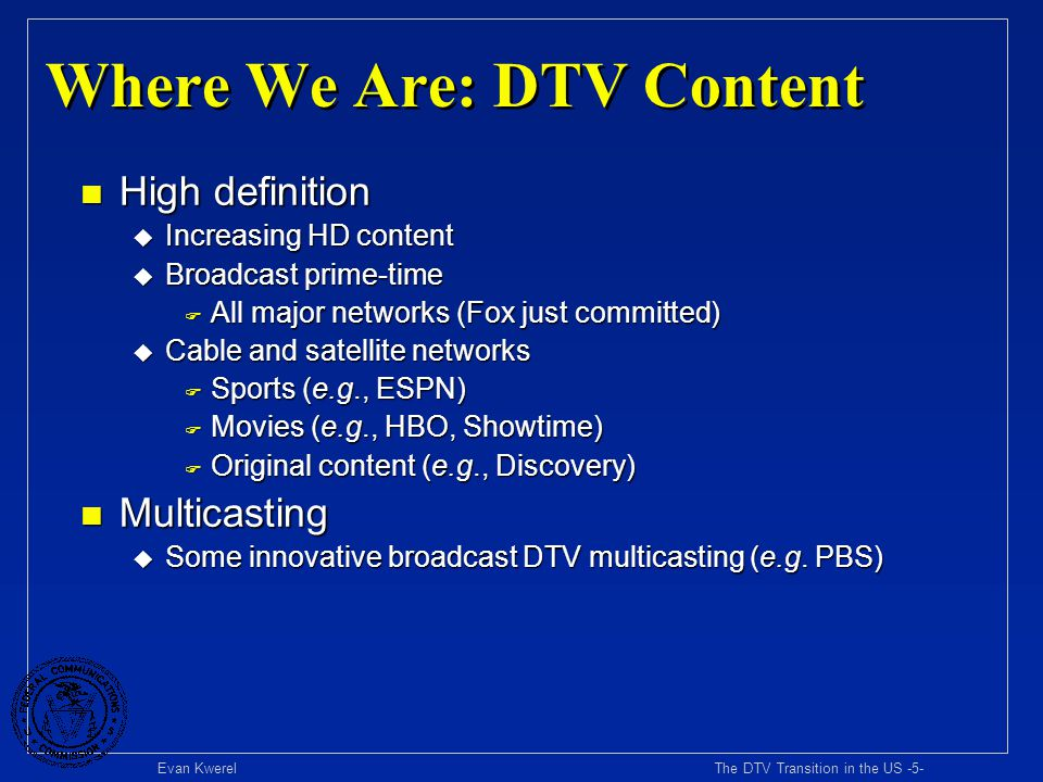 Evan Kwerel The DTV Transition in the US -6- Where We Are: DTV Equipment n Cumulative US sales of DTV equipment (mid 2003) u Total units: 6.8 million u DTV displays:5.9 million u Tuners (Set-top boxes + integrated receivers)0.9 million n DTV sales small relative to analog TV receivers u 25 million analog-only TV sets sold in US per year u 250 million analog-only TV sets in US households n FCC ATSC Tuner Mandate – Adopted Aug.